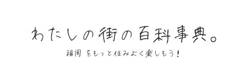 わたしの街の百科事典。みんなの口コミをチェックして福岡をもっと住みよく楽しもう!